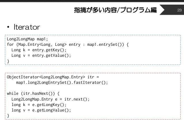 指摘が多い内容/プログラム編 • Iterator 23 Long2LongMap map1; for (Map.Entry<Long, Long> entry : map1.entrySet()) { Long k = entry.getKe...