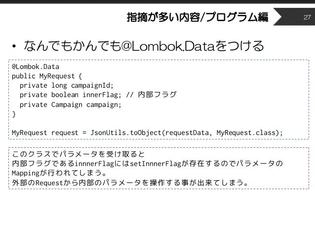 指摘が多い内容/プログラム編 • なんでもかんでも@Lombok.Dataをつける 27 @Lombok.Data public MyRequest { private long campaignId; private boolean inne...