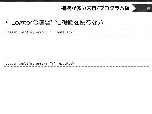 """指摘が多い内容/プログラム編 • Loggerの遅延評価機能を使わない 28 Logger.info(""""my error: """" + hugeMap); Logger.info(""""my error: {}"""", hugeMap);"""