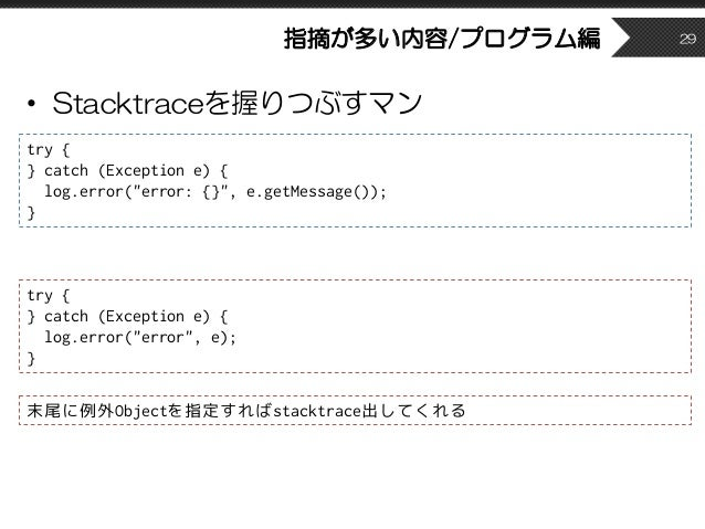 """指摘が多い内容/プログラム編 • Stacktraceを握りつぶすマン 29 try { } catch (Exception e) { log.error(""""error: {}"""", e.getMessage()); } try { } cat..."""