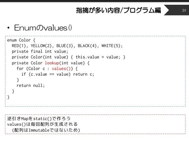 指摘が多い内容/プログラム編 • Enumのvalues() 31 enum Color { RED(1), YELLOW(2), BLUE(3), BLACK(4), WHITE(5); private final int value; pr...