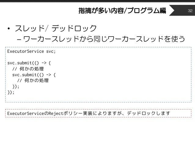 指摘が多い内容/プログラム編 • スレッド/ デッドロック – ワーカースレッドから同じワーカースレッドを使う 32 ExecutorService svc; svc.submit(() -> { // 何かの処理 svc.submit(() ...