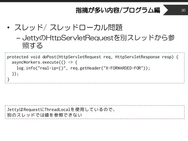 指摘が多い内容/プログラム編 • スレッド/ スレッドローカル問題 – JettyのHttpServletRequestを別スレッドから参 照する 35 protected void doPost(HttpServletRequest req,...