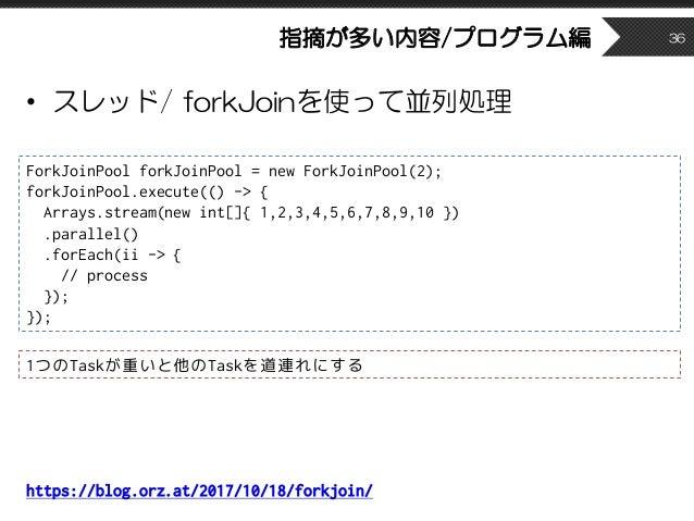 指摘が多い内容/プログラム編 • スレッド/ forkJoinを使って並列処理 36 ForkJoinPool forkJoinPool = new ForkJoinPool(2); forkJoinPool.execute(() -> { A...