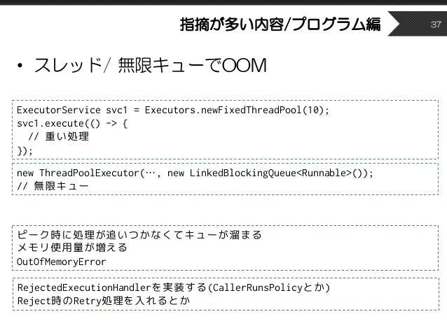 指摘が多い内容/プログラム編 • スレッド/ 無限キューでOOM 37 ExecutorService svc1 = Executors.newFixedThreadPool(10); svc1.execute(() -> { // 重い処理 ...