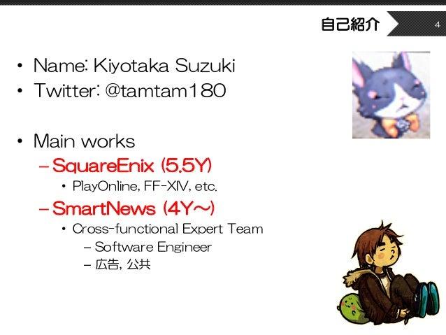 自己紹介 • Name: Kiyotaka Suzuki • Twitter: @tamtam180 • Main works – SquareEnix (5.5Y) • PlayOnline, FF-XIV, etc. – SmartNews...