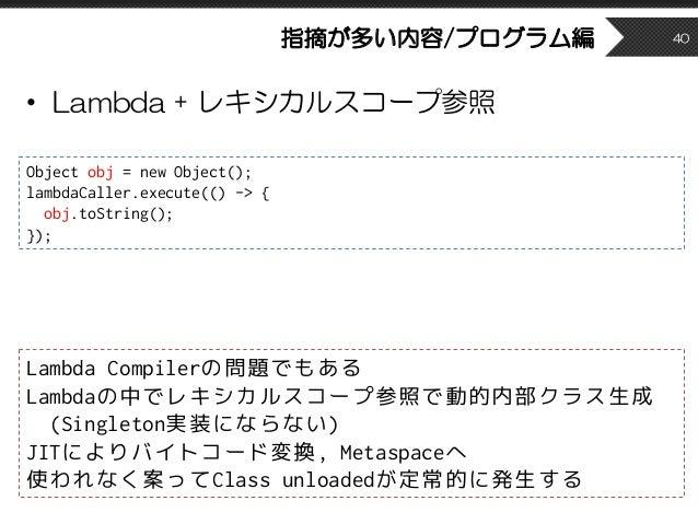 指摘が多い内容/プログラム編 • Lambda + レキシカルスコープ参照 40 Lambda Compilerの問題でもある Lambdaの中でレキシカルスコープ参照で動的内部クラス生成 (Singleton実装にならない) JITによりバイ...