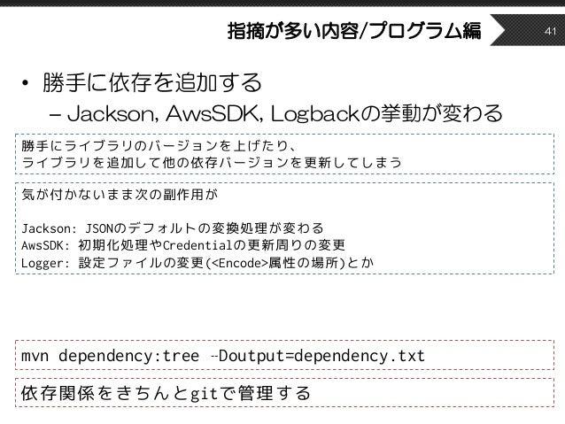 指摘が多い内容/プログラム編 • 勝手に依存を追加する – Jackson, AwsSDK, Logbackの挙動が変わる 41 mvn dependency:tree –Doutput=dependency.txt 勝手にライブラリのバージョ...