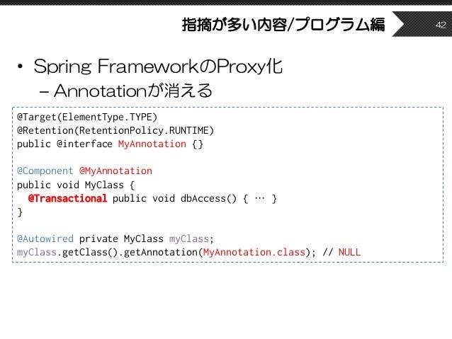 指摘が多い内容/プログラム編 • Spring FrameworkのProxy化 – Annotationが消える 42 @Target(ElementType.TYPE) @Retention(RetentionPolicy.RUNTIME)...
