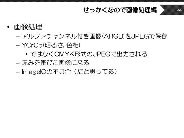 せっかくなので画像処理編 • 画像処理 – アルファチャンネル付き画像(ARGB)をJPEGで保存 – YCrCb(明るさ, 色相) • ではなくCMYK形式のJPEGで出力される – 赤みを帯びた画像になる – ImageIOの不具合(だと思...