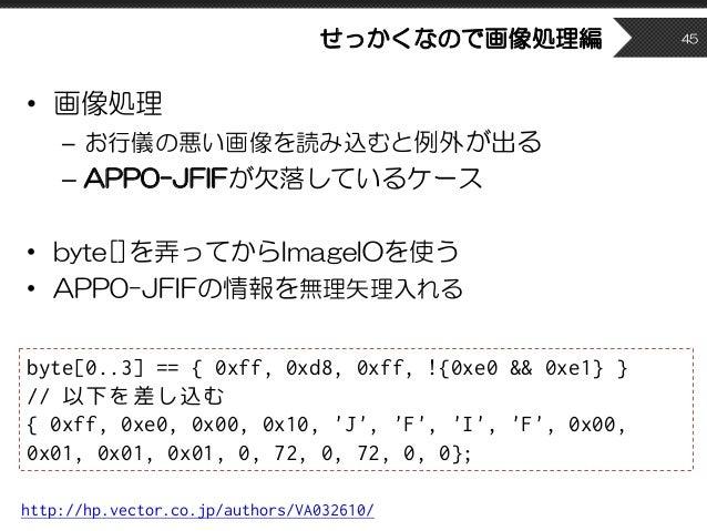 せっかくなので画像処理編 • 画像処理 – お行儀の悪い画像を読み込むと例外が出る – APP0-JFIFが欠落しているケース • byte[]を弄ってからImageIOを使う • APP0-JFIFの情報を無理矢理入れる 45 http://...