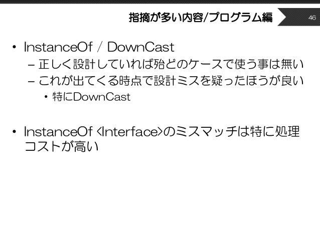 指摘が多い内容/プログラム編 • InstanceOf / DownCast – 正しく設計していれば殆どのケースで使う事は無い – これが出てくる時点で設計ミスを疑ったほうが良い • 特にDownCast • InstanceOf <Inte...
