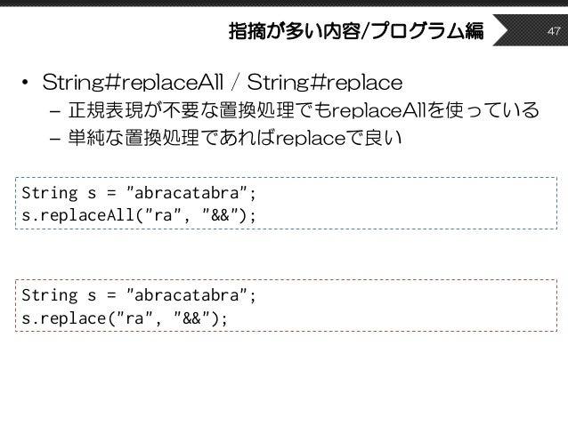指摘が多い内容/プログラム編 • String#replaceAll / String#replace – 正規表現が不要な置換処理でもreplaceAllを使っている – 単純な置換処理であればreplaceで良い 47 String s =...