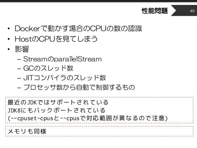 性能問題 • Dockerで動かす場合のCPUの数の認識 • HostのCPUを見てしまう • 影響 – StreamのparallelStream – GCのスレッド数 – JITコンパイラのスレッド数 – プロセッサ数から自動で制御するもの...