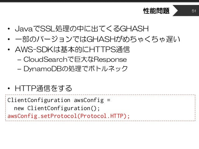 性能問題 • JavaでSSL処理の中に出てくるGHASH • 一部のバージョンではGHASHがめちゃくちゃ遅い • AWS-SDKは基本的にHTTPS通信 – CloudSearchで巨大なResponse – DynamoDBの処理でボトル...