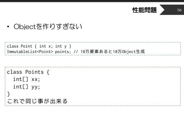性能問題 • Objectを作りすぎない 54 class Points { int[] xx; int[] yy; } これで同じ事が出来る class Point { int x; int y } ImmutableList<Point> ...