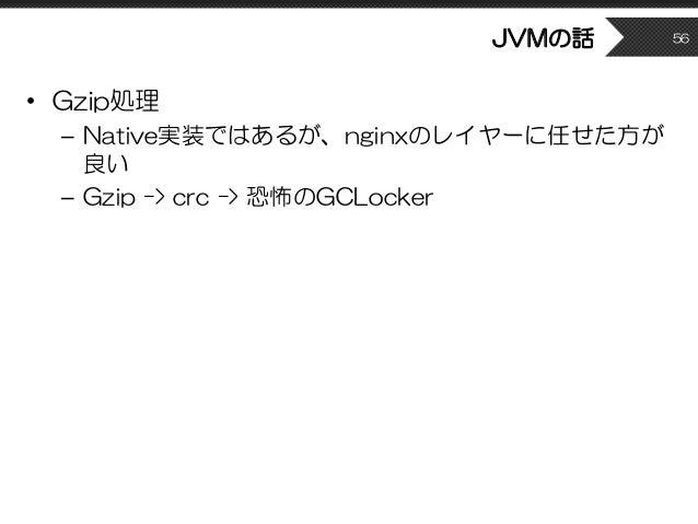 JVMの話 • Gzip処理 – Native実装ではあるが、nginxのレイヤーに任せた方が 良い – Gzip -> crc -> 恐怖のGCLocker 56