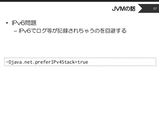 JVMの話 • IPv6問題 – IPv6でログ等が記録されちゃうのを回避する 57 -Djava.net.preferIPv4Stack=true