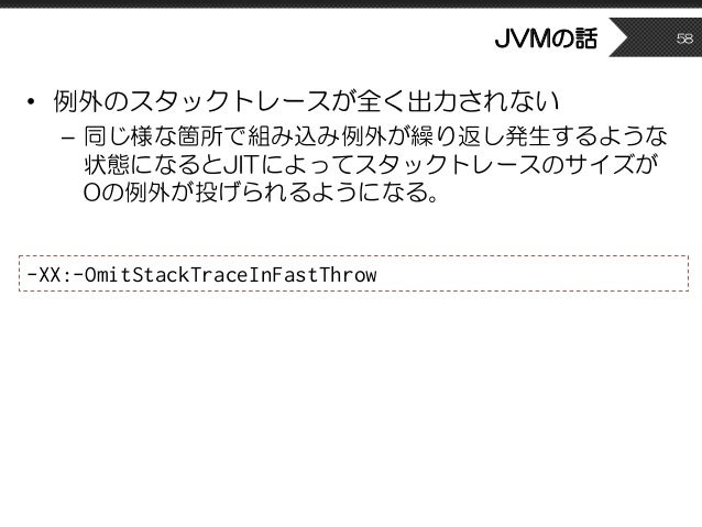 JVMの話 • 例外のスタックトレースが全く出力されない – 同じ様な箇所で組み込み例外が繰り返し発生するような 状態になるとJITによってスタックトレースのサイズが 0の例外が投げられるようになる。 58 -XX:-OmitStackTrac...