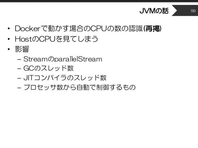 • Dockerで動かす場合のCPUの数の認識(再掲) • HostのCPUを見てしまう • 影響 – StreamのparallelStream – GCのスレッド数 – JITコンパイラのスレッド数 – プロセッサ数から自動で制御するもの ...