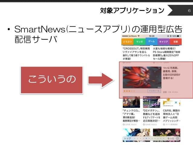 対象アプリケーション • SmartNews(ニュースアプリ)の運用型広告 配信サーバ 6 こういうの