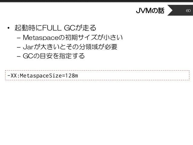 JVMの話 • 起動時にFULL GCが走る – Metaspaceの初期サイズが小さい – Jarが大きいとその分領域が必要 – GCの目安を指定する 60 -XX:MetaspaceSize=128m