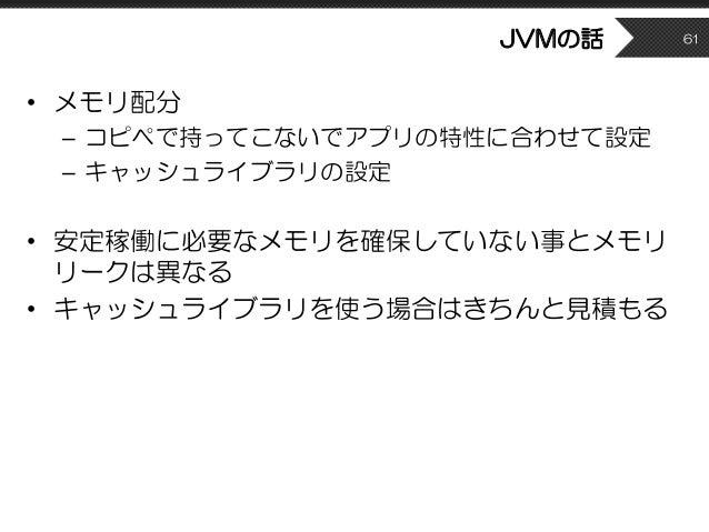 JVMの話 • メモリ配分 – コピペで持ってこないでアプリの特性に合わせて設定 – キャッシュライブラリの設定 • 安定稼働に必要なメモリを確保していない事とメモリ リークは異なる • キャッシュライブラリを使う場合はきちんと見積もる 61