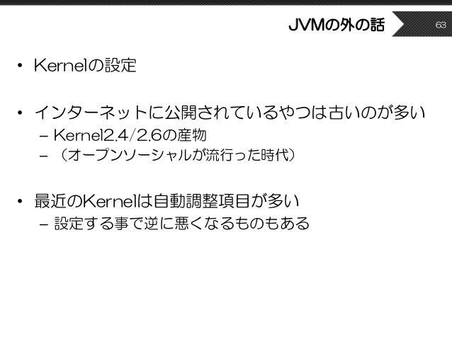 JVMの外の話 • Kernelの設定 • インターネットに公開されているやつは古いのが多い – Kernel2.4/2.6の産物 – (オープンソーシャルが流行った時代) • 最近のKernelは自動調整項目が多い – 設定する事で逆に悪くな...