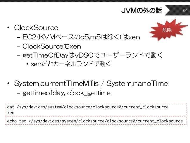 JVMの外の話 • ClockSource – EC2(KVMベースのc5,m5は除く)はxen – ClockSourceもxen – getTimeOfDayはvDSOでユーザーランドで動く • xenだとカーネルランドで動く • Syst...