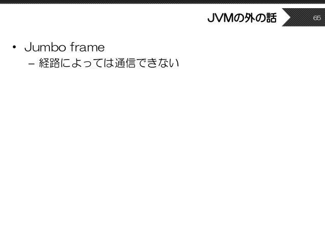 JVMの外の話 • Jumbo frame – 経路によっては通信できない 65