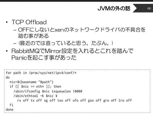 JVMの外の話 • TCP Offload – OFFにしないとxenのネットワークドライバの不具合を 踏む事がある – (最近のでは直っていると思う。たぶん。) • RabbitMQでMirror設定を入れるとこれを踏んで Panicを起こす...