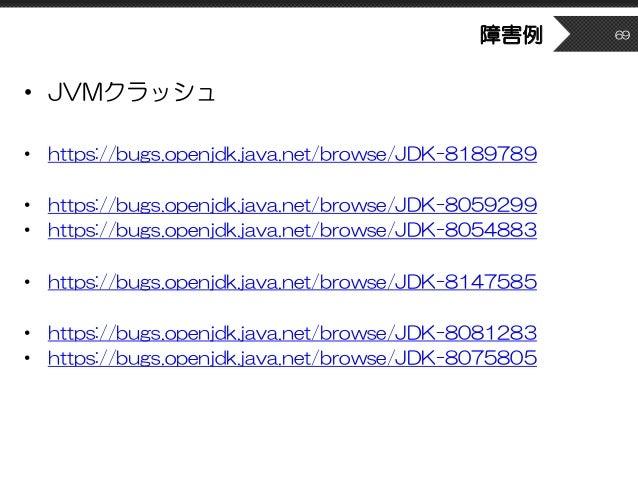 障害例 • JVMクラッシュ • https://bugs.openjdk.java.net/browse/JDK-8189789 • https://bugs.openjdk.java.net/browse/JDK-8059299 • htt...