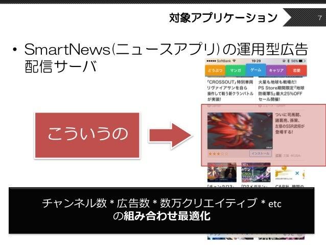対象アプリケーション • SmartNews(ニュースアプリ)の運用型広告 配信サーバ 7 こういうの チャンネル数 *広告数 *数万クリエイティブ *etc の組み合わせ最適化
