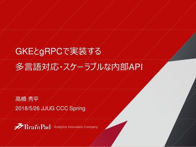GKEとgRPCで実装する 多言語対応・スケーラブルな内部API 高橋 秀平 2018/5/26 JJUG CCC Spring