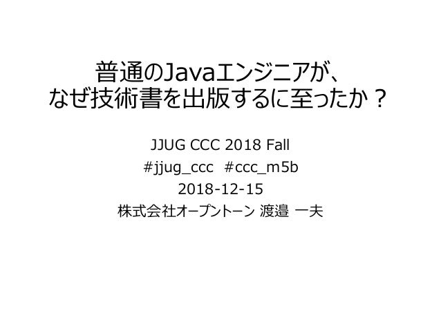 普通のJavaエンジニアが、 なぜ技術書を出版するに至ったか? JJUG CCC 2018 Fall #jjug_ccc #ccc_m5b 2018-12-15 株式会社オープントーン 渡邉 一夫