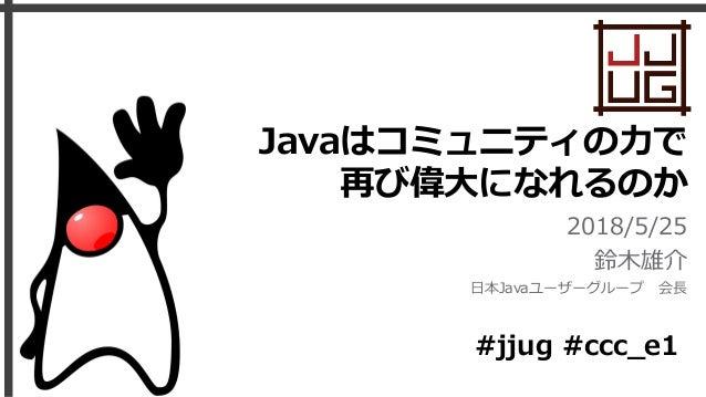 Javaはコミュニティの力で 再び偉大になれるのか 2018/5/25 鈴木雄介 日本Javaユーザーグループ 会長 #jjug #ccc_e1