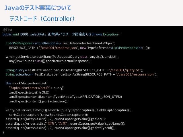 18 Javaのテスト実装について テストコード(Controller) @Test public void ID001_selectPets_正常系パラメータ指定あり() throws Exception { List<PetResponse...