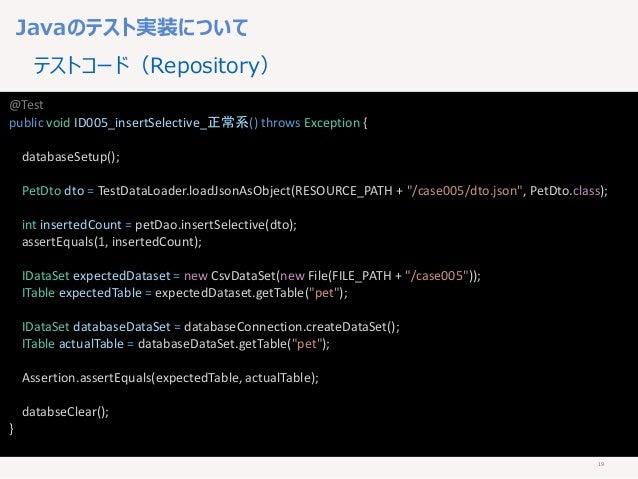 19 Javaのテスト実装について テストコード(Repository) @Test public void ID005_insertSelective_正常系() throws Exception { databaseSetup(); Pet...