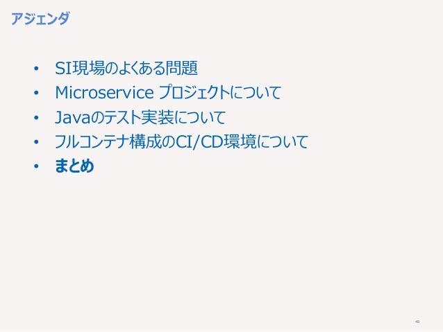 48 アジェンダ • SI現場のよくある問題 • Microservice プロジェクトについて • Javaのテスト実装について • フルコンテナ構成のCI/CD環境について • まとめ
