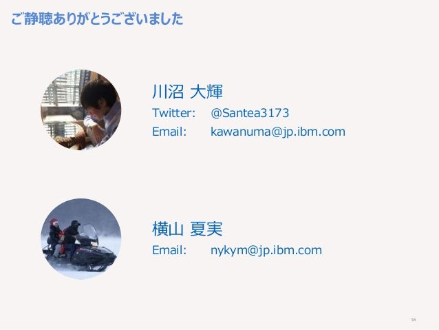 54 ご静聴ありがとうございました 川沼 大輝 Twitter: @Santea3173 Email: kawanuma@jp.ibm.com 横山 夏実 Email: nykym@jp.ibm.com