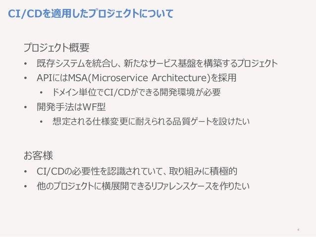 6 CI/CDを適用したプロジェクトについて プロジェクト概要 • 既存システムを統合し、新たなサービス基盤を構築するプロジェクト • APIにはMSA(Microservice Architecture)を採用 • ドメイン単位でCI/CDが...