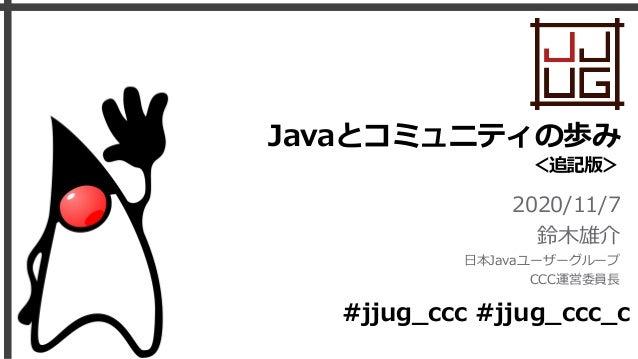Javaとコミュニティの歩み <追記版> 2020/11/7 鈴⽊雄介 ⽇本Javaユーザーグループ CCC運営委員⻑ #jjug_ccc #jjug_ccc_c