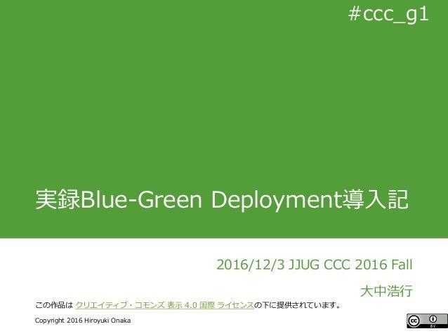 #ccc_g11 Copyright 2016 Hiroyuki Onaka #ccc_g1 実録Blue-Green Deployment導入記 2016/12/3 JJUG CCC 2016 Fall 大中浩行 この作品は クリエイティブ・...