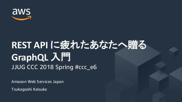 Amazon Web Services Japan Tsukagoshi Keisuke REST API GraphQL JJUG CCC 2018 Spring #ccc_e6