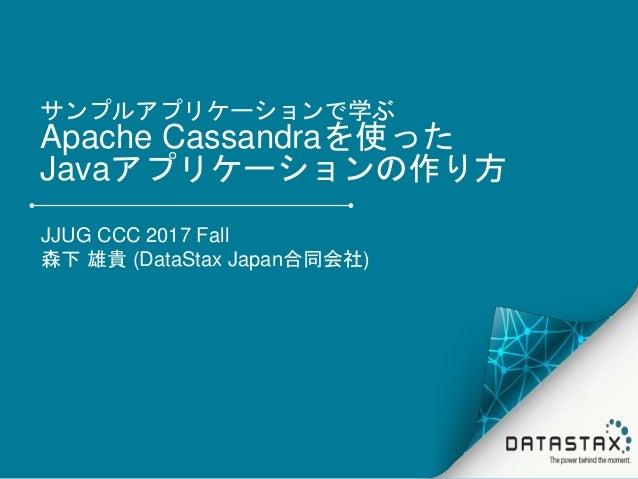 サンプルアプリケーションで学ぶ Apache Cassandraを使った Javaアプリケーションの作り方 JJUG CCC 2017 Fall 森下 雄貴 (DataStax Japan合同会社)