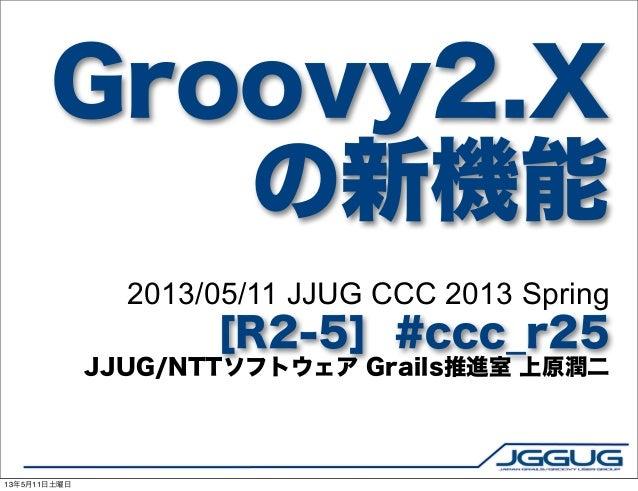 Groovy2.Xの新機能2013/05/11 JJUG CCC 2013 Spring[R2-5] #ccc_r25JJUG/NTTソフトウェア Grails推進室 上原潤二13年5月11日土曜日