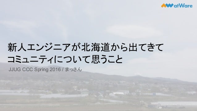 新人エンジニアが北海道から出てきて コミュニティについて思うこと JJUG CCC Spring 2016 / まっさん