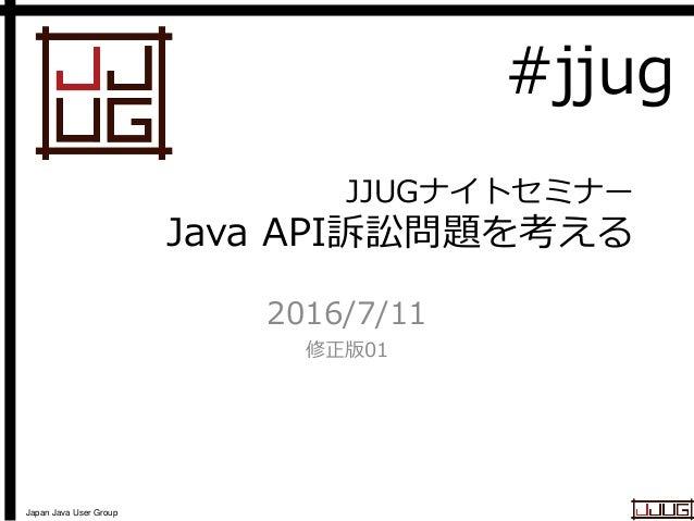 Japan Java User Group JJUGナイトセミナー Java API訴訟問題を考える 2016/7/11 修正版01 #jjug