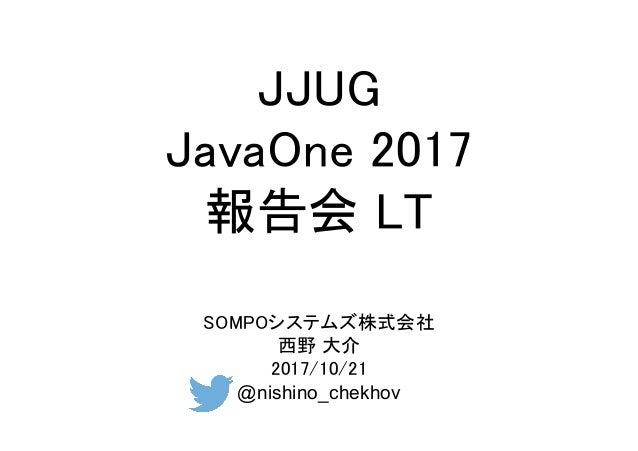 JJUG JavaOne 2017 報告会 LT SOMPOシステムズ株式会社 西野 大介 2017/10/21 @nishino_chekhov