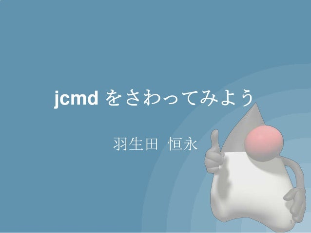 jcmd をさわってみよう   羽生田 恒永                1
